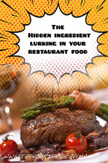 The hidden ingredient lurking in your restaurant food....do you know what it is and how it will impact your health? - The Nourished Caveman